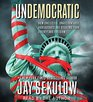 Undemocratic How Unelected Unaccountable Bureaucrats Are Stealing Your Liberty and Freedom