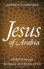 Jesus of Arabia Christ through Middle Eastern Eyes