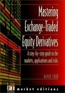 Mastering Exchange Traded Equity Derivatives A Step-By-Step Guide to the Markets Applications  Risks