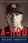 A-Rod The Many Lives of Alex Rodriguez