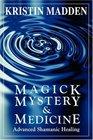 Magick Mystery and Medicine Advanced Shamanic Healing