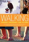 Walking Through Pregnancy and Beyond  How Expectant and New Moms Can Walk Their Way Through a Happy and Healthy Pregnancy and First Year