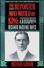 The Reporterwho Would be King:  A Biography of Richard Harding Davis