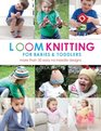 Loom Knitting for Babies  Toddlers More Than 30 Easy No-Needle Designs