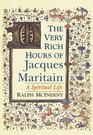 The Very Rich Hours of Jacques Maritain A Spiritual Life