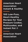 American Heart Association Instant and Healthy 100 Low-Fuss High-Flavor Recipes for Your Pressure Cooker Multicooker and  Instant Pot