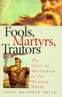 Fools Martyrs Traitors The Story of Martyrdom in the Western World