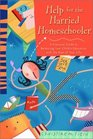 Help for the Harried Homeschooler : A Practical Guide to Balancing Your Child's Education with the Rest of Your Life