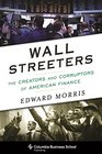 Wall Streeters The Creators and Corruptors of American Finance