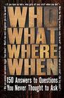 Who What Where When 150 Answers to Questions You Never Thought To Ask