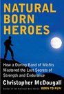 Natural Born Heroes How a Daring Band of Misfits Mastered the Lost Secrets of Strength and Endurance