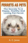 Ferrets As Pets The Secrets To A Happy Healthy And Loving Pet Ferret