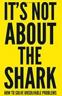 It's Not About the Shark How to Solve Unsolvable Problems