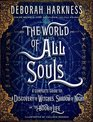 The World of All Souls The Complete Guide to A Discovery of Witches Shadow of Night and The Book of Life