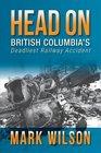 Head-On British Columbia's Deadliest Railway Accident
