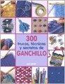 300 trucos tecnicas y secretos de ganchillo/ 300 Crochet Tips Techniques and Trade Secrets Un compendio indispensable fe conocimientos y consejos para