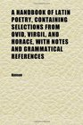 A Handbook of Latin Poetry Containing Selections From Ovid Virgil and Horace With Notes and Grammatical References