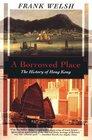 A Borrowed Place The History of Hong Kong