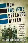 How the Jews Defeated Hitler Exploding the Myth of Jewish Passivity in the Face of Nazism