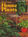 How to Grow House Plants: A colorful guide to over 400 varieties
