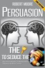 Persuasion The Key To Seduce The Universe - Become A Master Of Manipulation Influence  Mind Control