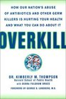 Overkill  Repairing the Damage Caused by Our Unhealthy Obsession with Germs Antibiotics and Antibacterial Products