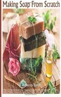 Making Soaps From Scratch: How To Make Handmade Soap, A Beginners Guide On Soap Making From Scratch, Simple Guide to Making Traditional Handmade Soap Quickly, Safely, and Reliably For Family & Friends