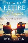 How to Retire Happier: The Best Travel, RV, Overseas, Snowbird and Retire in Place Lifestyles Plus the Best States for Retirement
