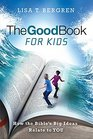 The Good Book for Kids How the Bible's Big Ideas Relate to YOU