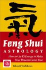 Feng Shui Astrology: How to Use Ki Energy to Make Your Dreams Come True