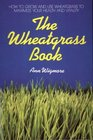 The Wheatgrass Book How to Grow and Use Wheatgrass to Maximize Your Health and Vitality