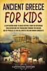 Ancient Greece for Kids A Captivating Guide to Greek History from the Mycenean Civilization and the Trojan War through the Golden Age of Pericles to the Hellenistic Era and Roman Conquests