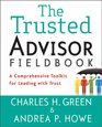 The Trusted Advisor Fieldbook A Comprehensive Toolkit for Leading with Trust
