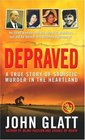 Depraved  A True Story of Sadistic Murder in the Heartland