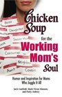 Chicken Soup for the Working Mom's Soul Inspiring Stories from the Playroom to the Boardroom