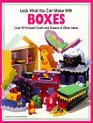 Look What You Can Make With Boxes: Over Ninety Pictured Crafts and Dozens of Other Ideas