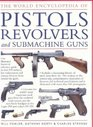 The World Encyclopedia of Pistols Revolvers  Submachine Guns An Illustrated Historical Reference To Over 500 Military Law Enforcement And Antique Firearms From Around The World