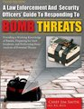 A Law Enforcement and Security Officers' Guide to Responding to Bomb Threats Providing a Working Knowledge of Bombs Preparing for Such Incidents and Performing Basic Analysis of Potential Threats