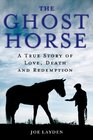 The Ghost Horse A True Story of Love Death and Redemption