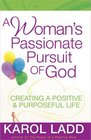 A Woman's Passionate Pursuit of God Creating a Positive and Purposeful Life