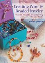Creating Wire  Beaded Jewelry Over 35 Beautiful Projects Using Wire and Beads
