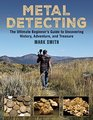 Metal Detecting The Ultimate Beginners Guide to Uncovering History Adventure and Treasure
