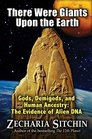There Were Giants Upon the Earth Gods Demigods and Human Ancestry The Evidence of Alien DNA