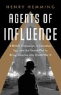 Agents of Influence A British Campaign a Canadian Spy and the Secret Plot to Bring America into World War II