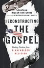 Reconstructing the Gospel Finding Freedom from Slaveholder Religion
