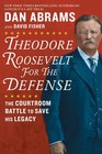 Theodore Roosevelt for the Defense The Courtroom Battle to Save His Legacy