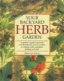 Your Backyard Herb Garden : A Gardener's Guide to Growing Over 50 Herbs Plus How to Use Them in Cooking, Crafts, Companion Planting and More