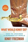 What Would Kinky Do How to Unscrew a ScrewedUp World