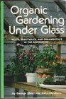 Organic gardening under glass Fruits vegetables and ornamentals in the greenhouse