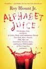 Alphabet Juice The Energies Gists and Spirits of Letters Words and Combinations Thereof Their Roots Bones Innards Piths Pips and Secret Parts  With Examples of Their Usage Foul and Savory